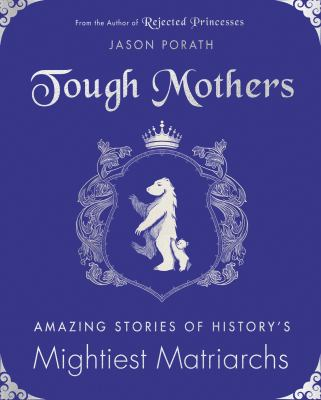 Tough Mothers: Amazing Stories of History's Mightiest Matriarchs (Rejected Princesses)