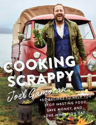 Cooking Scrappy: 100 Recipes to Help You Stop Wasting Food, Save Money, and Love What You Eat