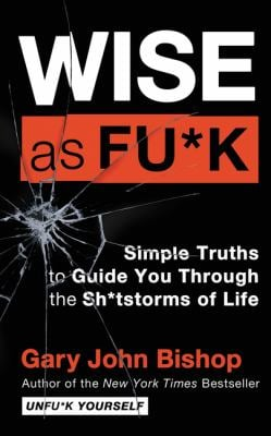 Wise as Fu*k: Simple Truths to Guide You Through the Sh*tstorms of Life (Unfu*k Yourself series)
