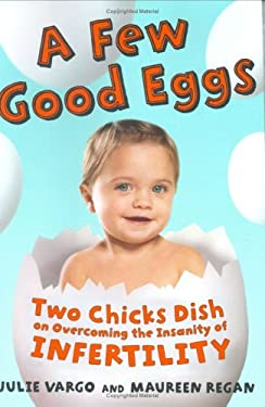 A Few Good Eggs: Two Chicks Dish on Overcoming the Insanity of Infertility 9780060776817