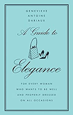 A Guide to Elegance: For Every Woman Who Wants to Be Well and Properly Dressed on All Occasions 9780060757342