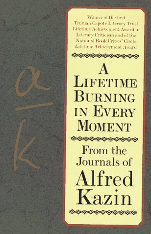 A Lifetime Burning Every Moment: From the Journals of Alfred Kazin