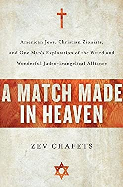 A Match Made in Heaven: American Jews, Christian Zionists, and One Man's Exploration of the Weird and Wonderful Judeo-Evangelical Alliance