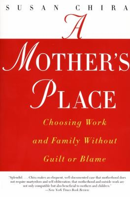 A Mother's Place: Choosing Work and Family Without Guilt or Blame