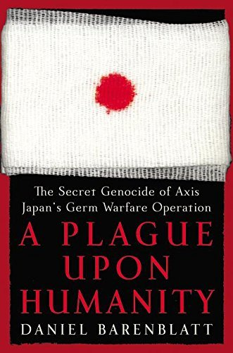 A Plague Upon Humanity: The Secret Genocide of Axis Japan's Germ Warfare Operation