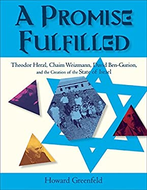 A Promise Fulfilled: Theodor Herzl, Chaim Weizmann, David Ben-Gurion, and the Creation of the State of Israel