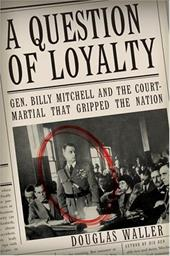 A Question of Loyalty: Gen. Billy Mitchell and the Court-Martial That Gripped the Nation 171475
