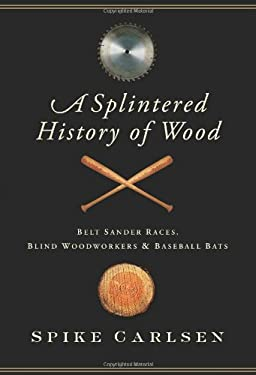 A Splintered History of Wood: Belt Sander Races, Blind Woodworkers, and Baseball Bats 9780061373565