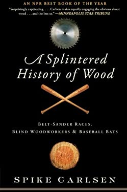 A Splintered History of Wood: Belt-Sander Races, Blind Woodworkers, and Baseball Bats 9780061373572