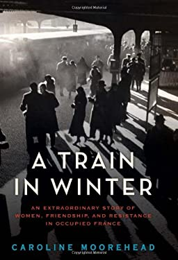 A Train in Winter: An Extraordinary Story of Women, Friendship, and Resistance in Occupied France 9780061650703