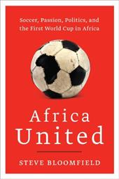 Africa United: Soccer, Passion, Politics, and the First World Cup in Africa 219915
