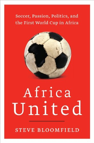 Africa United: Soccer, Passion, Politics, and the First World Cup in Africa 9780061984952