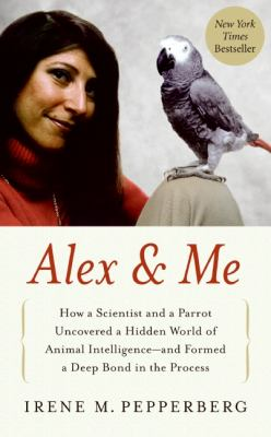 Alex & Me: How a Scientist and a Parrot Discovered a Hidden World of Animal Intelligence--And Formed a Deep Bond in the Process 9780061672477