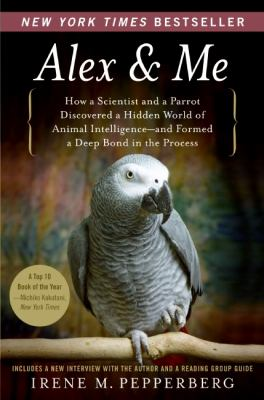 Alex & Me: How a Scientist and a Parrot Discovered a Hidden World of Animal Intelligence--And Formed a Deep Bond in the Process 9780061673986