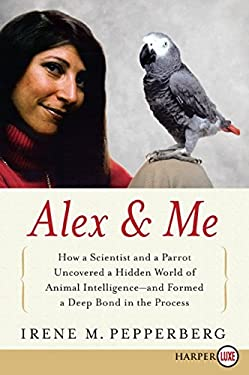 Alex & Me: How a Scientist and a Parrot Discovered a Hidden World of Animal Intelligence--And Formed a Deep Bond in the Process 9780061734847
