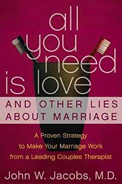 All You Need Is Love and Other Lies about Marriage: A Proven Strategy to Make Your Marriage Work from a Leading Couples Counselor