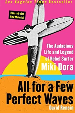 All for a Few Perfect Waves: The Audacious Life and Legend of Rebel Surfer Miki Dora 9780060773335