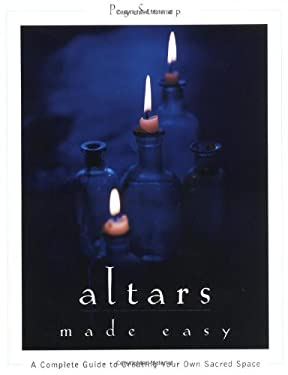 Altars Made Easy: A Complete Guide to Creating Your Own Sacred Space