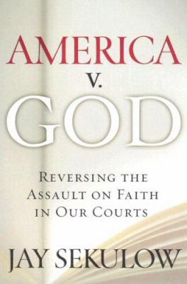 America V. God: Why We Must Reverse the Assault on Faith in Our Courts