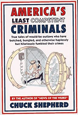 America's Least Competent Criminals: True Tales of Would-Be Outlaws Who Have Botched, Bungled, and Otherwise Haplessly But Hilariously Fu