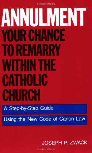 Annulment--Your Chance to Remarry Within the Catholic Church: A Step-By-Step Guide Using the New Code of Canon Law 9780062509901