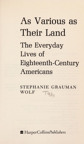 As Various as Their Land: The Everyday Lives of Eighteenth Century Ameicans - Wolf, Stephanie Grauman