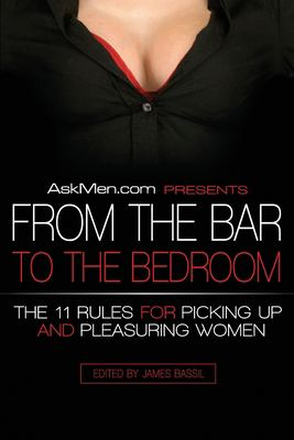 Askmen.com Presents from the Bar to the Bedroom: The 11 Rules for Picking Up and Pleasuring Women