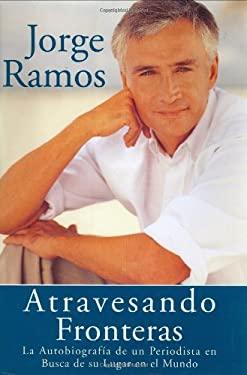 Atravesando Fronteras: La Autobiographia de Un Periodista En Busca de Su Lugar En El Mundo 9780060505097