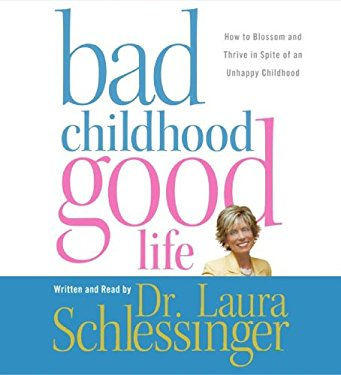 Bad Childhood Good Life: How to Blossom and Thrive in Spite of an Unhappy Childhood
