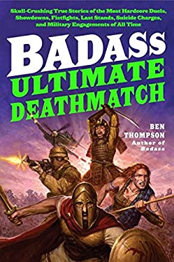 Badass: Ultimate Deathmatch: Skull-Crushing True Stories of the Most Hardcore Duels, Showdowns, Fistfights, Last Stands, Suicide Charges, and Milit 9780062112347