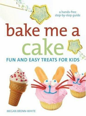 Bake Me a Cake: Fun and Easy Treats for Kids