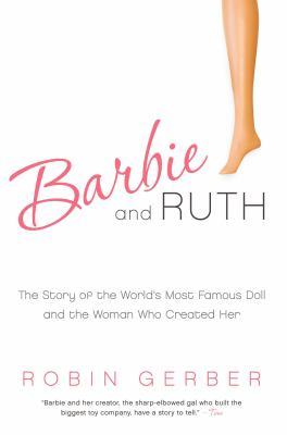 Barbie and Ruth: The Story of the World's Most Famous Doll and the Woman Who Created Her 9780061341328