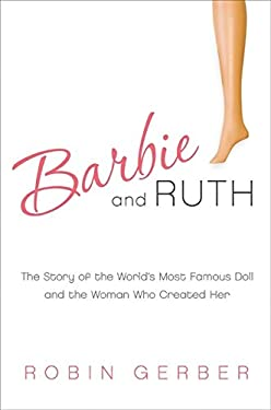 Barbie and Ruth: The Story of the World's Most Famous Doll and the Woman Who Created Her 9780061341311