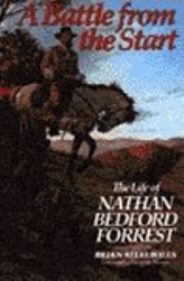 Battle from the Start: The Life of Nathan Bedford Forrest
