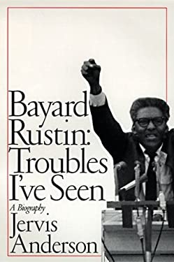 Bayard Rustin: Troubles I've Seen: A Biography
