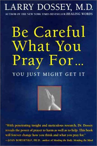 Be Careful What You Pray For-- You Just Might Get It: What We Can Do about the Unintentional Effects of Our Thoughts, Prayers, and Wishes