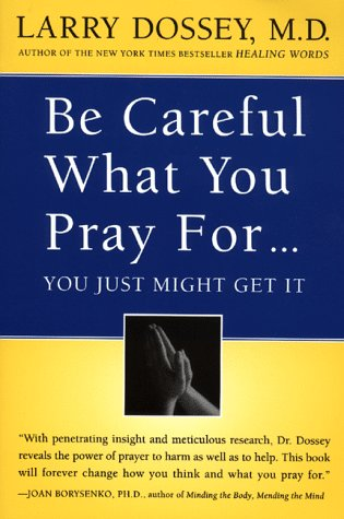 Be Careful What You Pray For, You Might Just Get It: What We Can Do about the Unintentional Effects of Our Thoughts, Prayers and Wishes