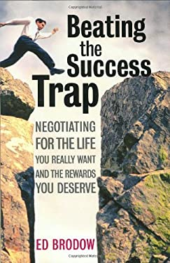 Beating the Success Trap: Negotiating for the Life You Really Want and the Rewards You Deserve