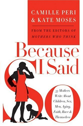 Because I Said So: 33 Mothers Write about Children, Sex, Men, Aging, Faith, Race, & Themselves