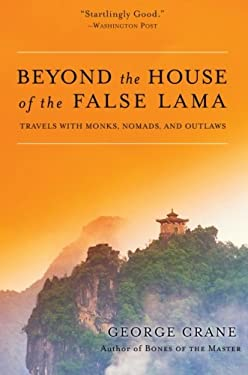 Beyond the House of the False Lama: Travels with Monks, Nomads, and Outlaws
