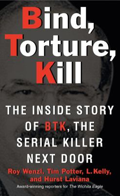 Bind, Torture, Kill: The Inside Story of BTK, the Serial Killer Next Door 9780061373954