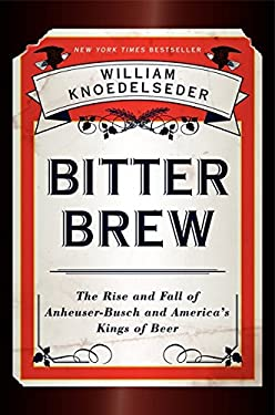 Bitter Brew: The Rise and Fall of Anheuser-Busch and America's Kings of Beer 9780062009265