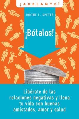 Botalos!: Liberate de las Relaciones Negativas y Llena Tu Vida Con Buenas Amistades, Amor y Salud = Dump 'em 9780061712562