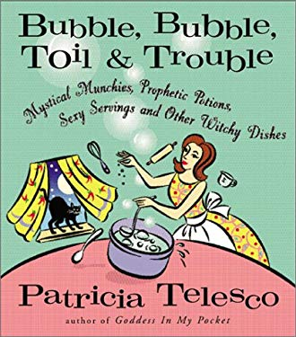 Bubble, Bubble, Toil & Trouble: Mystical Munchies, Prophetic Potions, Sexy Servings, and Other Witchy Dishes