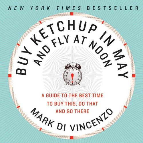 Buy Ketchup in May and Fly at Noon: A Guide to the Best Time to Buy This, Do That and Go There 9780061730887