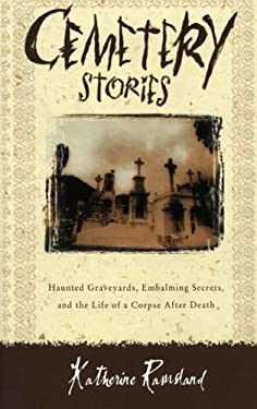 Cemetery Stories: Haunted Graveyards, Embalming Secrets, and the Life of a Corpse After Death 9780060185183