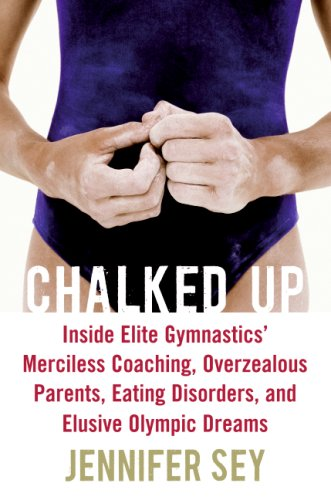 Chalked Up: Inside Elite Gymnastics' Merciless Coaching, Overzealous Parents, Eating Disorders, and Elusive Olympic Dreams 9780061351464