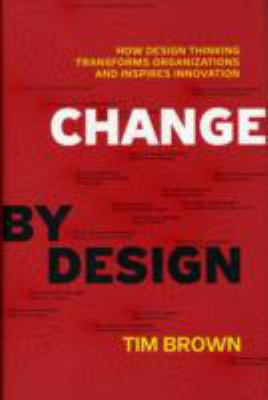 Change by Design: How Design Thinking Transforms Organizations and Inspires Innovation 9780061766084