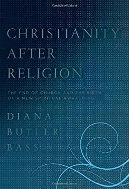 Christianity After Religion: The End of Church and the Birth of a New Spiritual Awakening 9780062003737