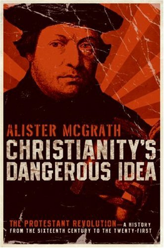 Christianity's Dangerous Idea: The Protestant Revolution